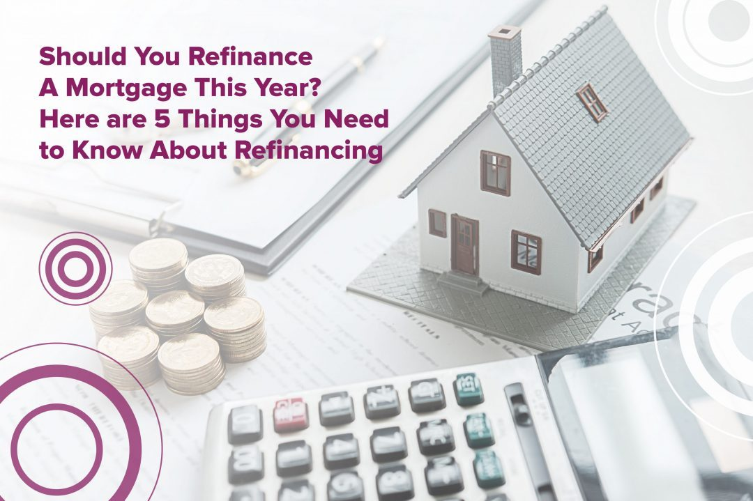 Should You Refinance A Mortgage This Year? Here are 5 Things You Need to Know About Refinancing